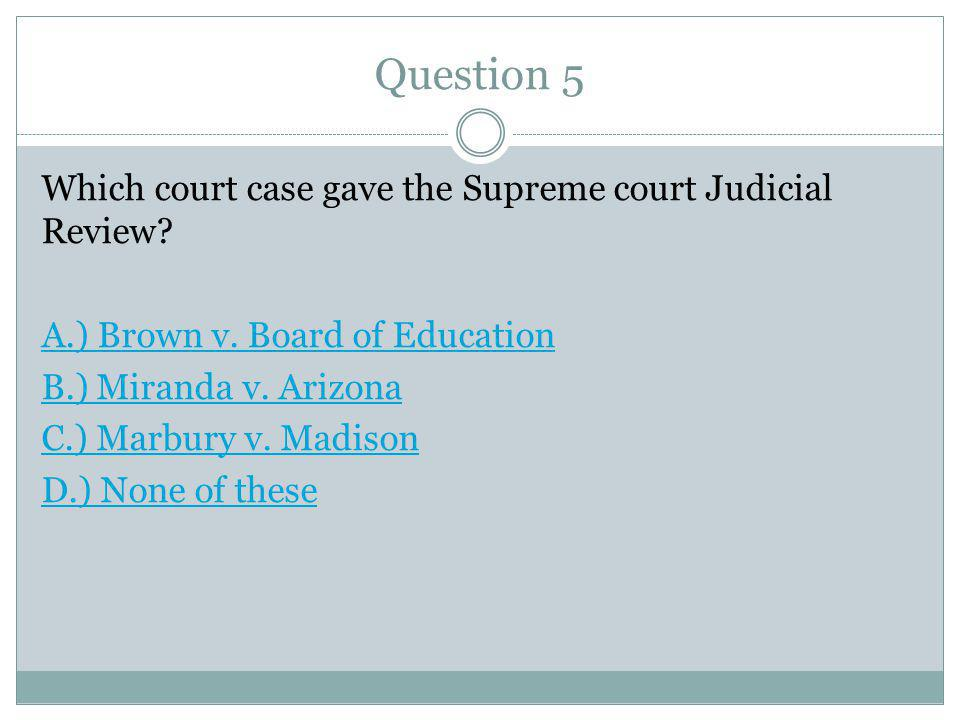 Question 5 Which court case gave the Supreme court Judicial Review.