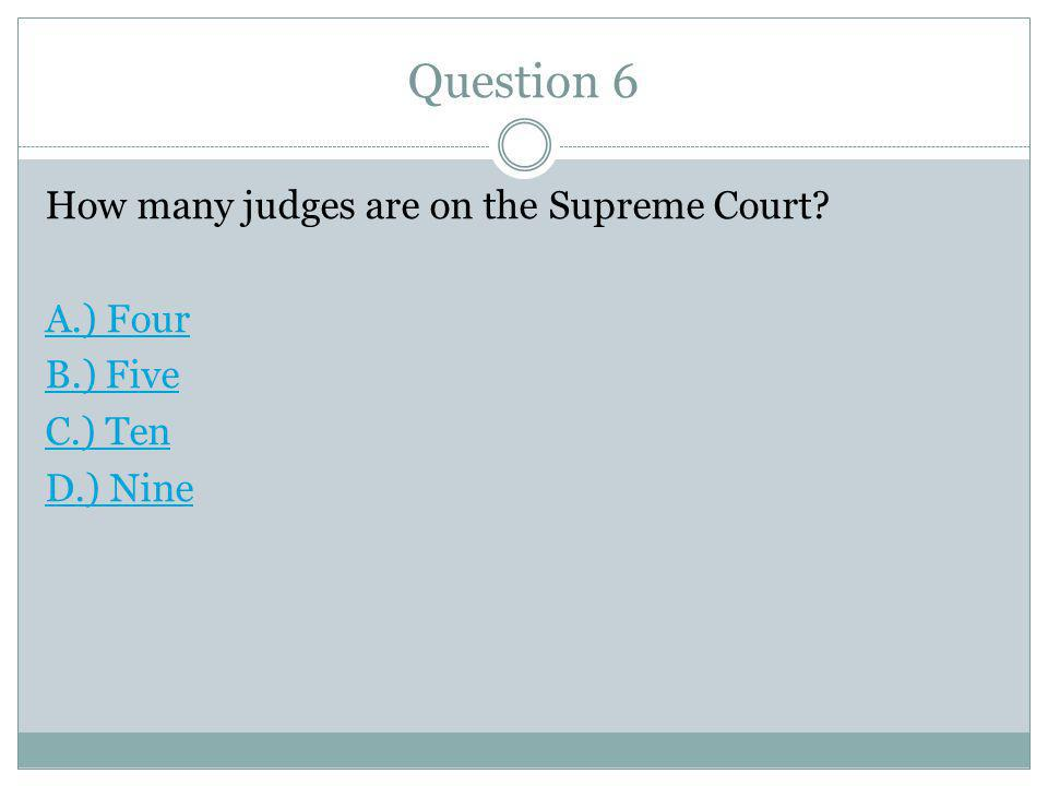Question 6 How many judges are on the Supreme Court A.) Four B.) Five C.) Ten D.) Nine