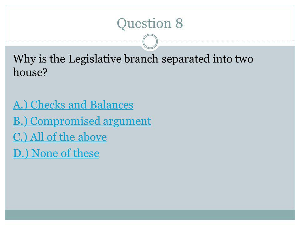 Question 8 Why is the Legislative branch separated into two house.