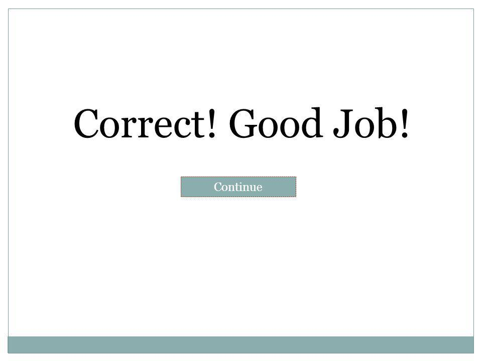 Correct! Good Job! Continue