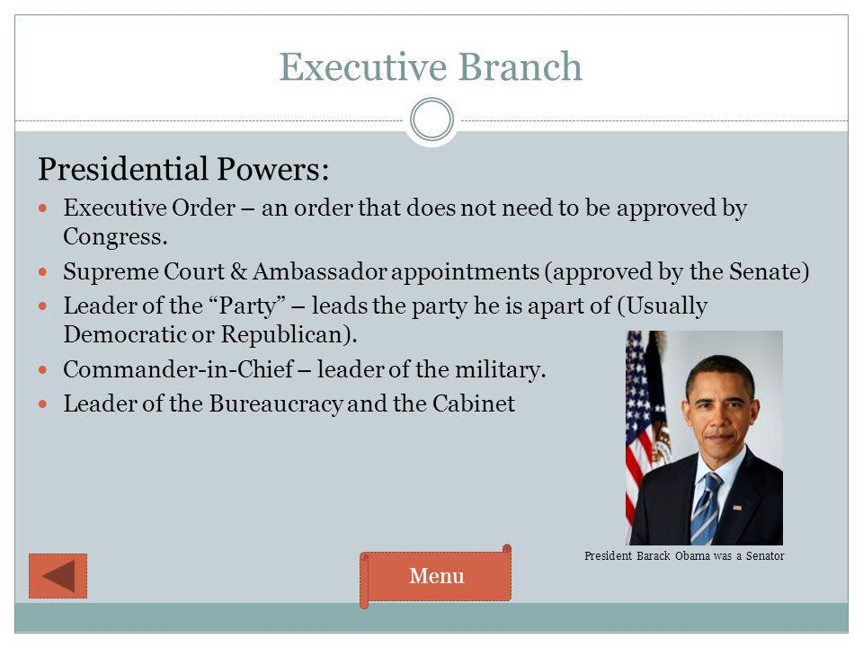 Executive Branch Presidential Powers: Executive Order – an order that does not need to be approved by Congress. Supreme Court & Ambassador appointment