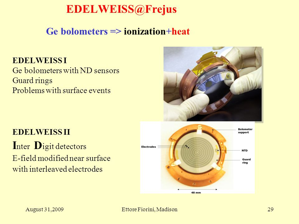 29 Ge bolometers => ionization+heat EDELWEISS II I nter D igit detectors E-field modified near surface with interleaved electrodes EDELWEISS I Ge bolometers with ND sensors Guard rings Problems with surface events August 31,2009Ettore Fiorini, Madison EDELWEISS@Frejus