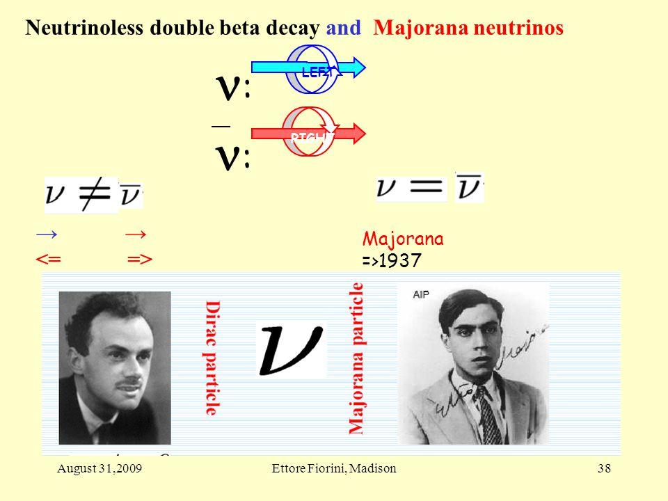 → → Majorana =>1937 Neutrinoless double beta decay and Majorana neutrinos RIGHT LEFT : : 38August 31,2009Ettore Fiorini, Madison