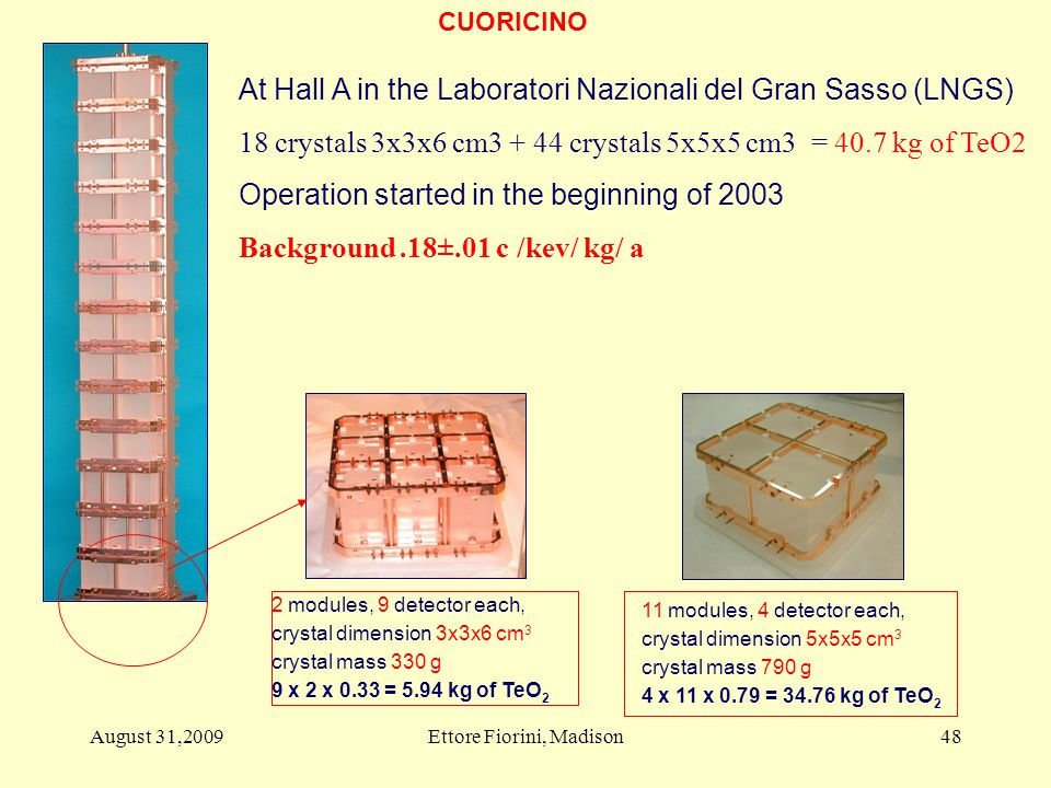 11 modules, 4 detector each, crystal dimension 5x5x5 cm 3 crystal mass 790 g 4 x 11 x 0.79 = 34.76 kg of TeO 2 2 modules, 9 detector each, crystal dimension 3x3x6 cm 3 crystal mass 330 g 9 x 2 x 0.33 = 5.94 kg of TeO 2 48 At Hall A in the Laboratori Nazionali del Gran Sasso (LNGS) 18 crystals 3x3x6 cm3 + 44 crystals 5x5x5 cm3 = 40.7 kg of TeO2 Operation started in the beginning of 2003 Background.18±.01 c /kev/ kg/ a CUORICINO August 31,2009Ettore Fiorini, Madison