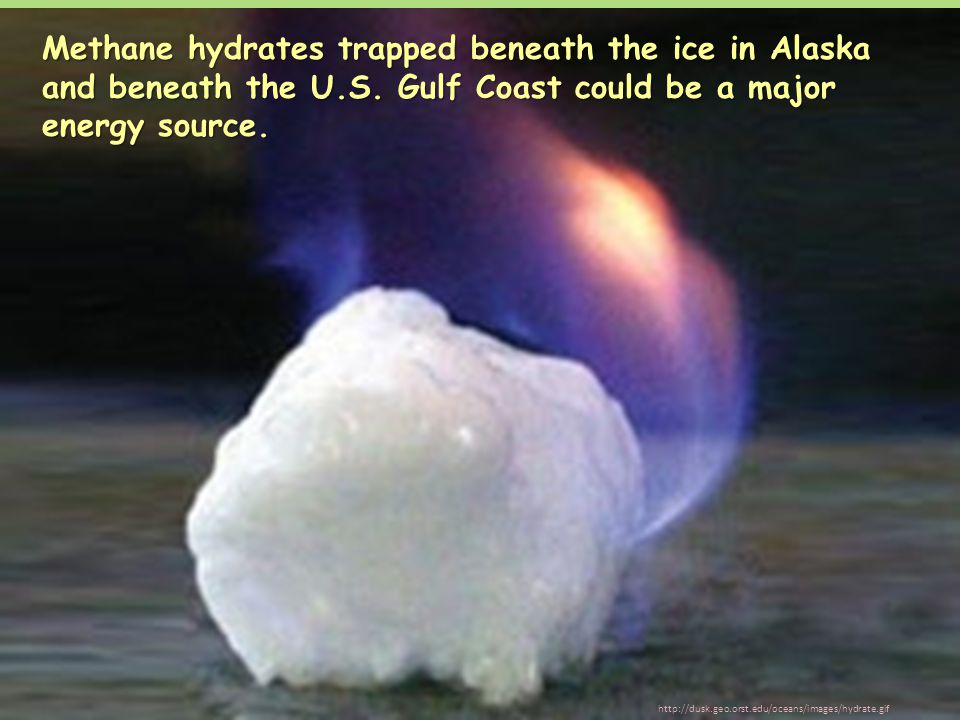 Methane hydrates trapped beneath the ice in Alaska and beneath the U.S. Gulf Coast could be a major energy source. http://dusk.geo.orst.edu/oceans/ima