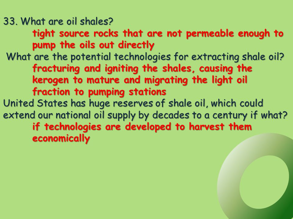 33. What are oil shales? tight source rocks that are not permeable enough to pump the oils out directly What are the potential technologies for extrac