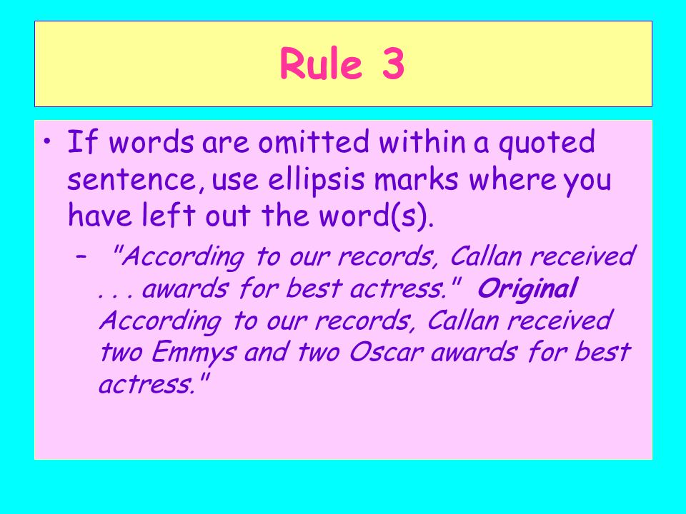 Rule 3 If words are omitted within a quoted sentence, use ellipsis marks where you have left out the word(s).