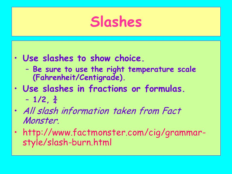 Slashes Use slashes to show choice. –Be sure to use the right temperature scale (Fahrenheit/Centigrade). Use slashes in fractions or formulas. –1/2, ¾