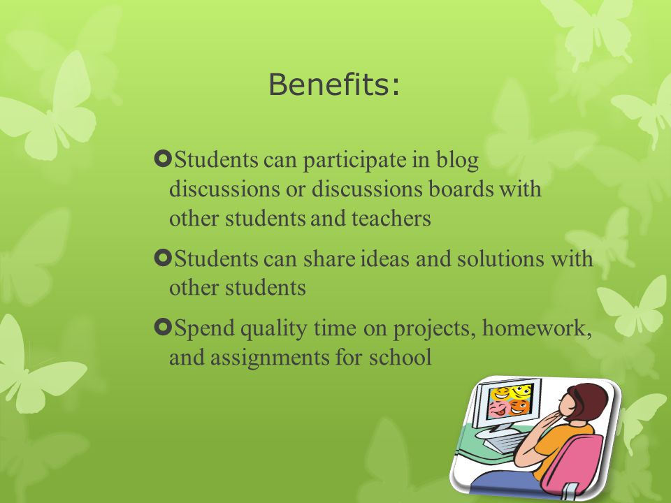 Benefits:  Students can participate in blog discussions or discussions boards with other students and teachers  Students can share ideas and solutions with other students  Spend quality time on projects, homework, and assignments for school