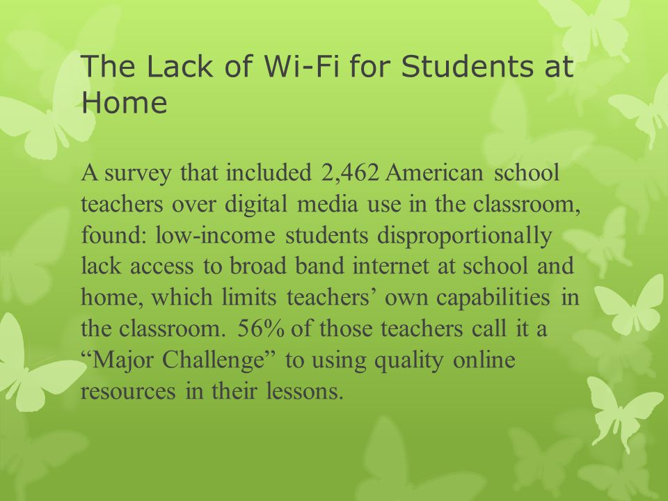 The Lack of Wi-Fi for Students at Home A survey that included 2,462 American school teachers over digital media use in the classroom, found: low-income students disproportionally lack access to broad band internet at school and home, which limits teachers' own capabilities in the classroom.