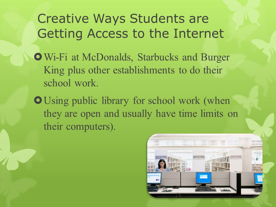 Creative Ways Students are Getting Access to the Internet  Wi-Fi at McDonalds, Starbucks and Burger King plus other establishments to do their school work.