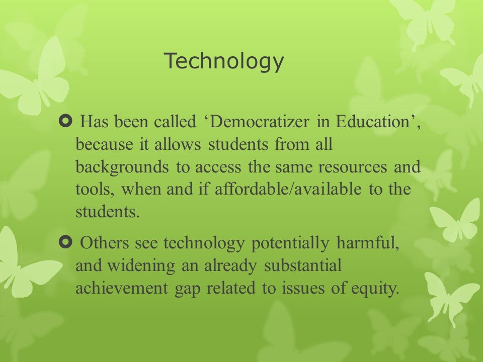 Technology  Has been called 'Democratizer in Education', because it allows students from all backgrounds to access the same resources and tools, when and if affordable/available to the students.