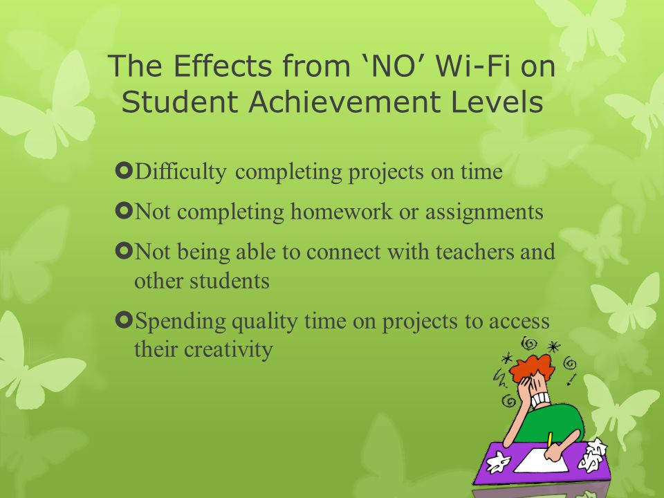 The Effects from 'NO' Wi-Fi on Student Achievement Levels  Difficulty completing projects on time  Not completing homework or assignments  Not being able to connect with teachers and other students  Spending quality time on projects to access their creativity
