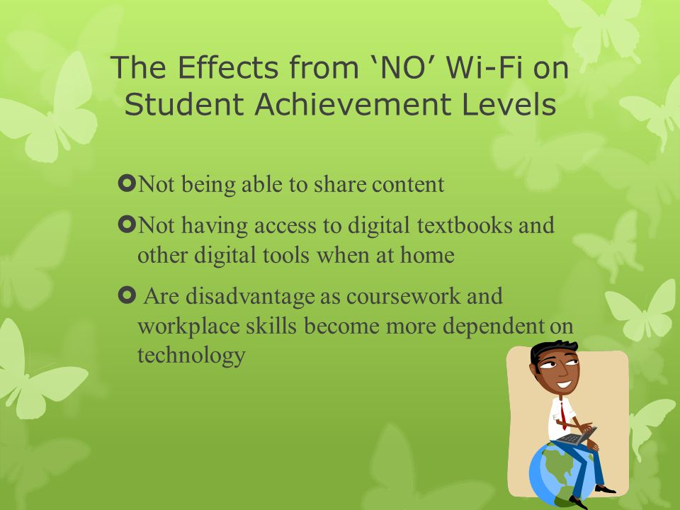 The Effects from 'NO' Wi-Fi on Student Achievement Levels  Not being able to share content  Not having access to digital textbooks and other digital tools when at home  Are disadvantage as coursework and workplace skills become more dependent on technology