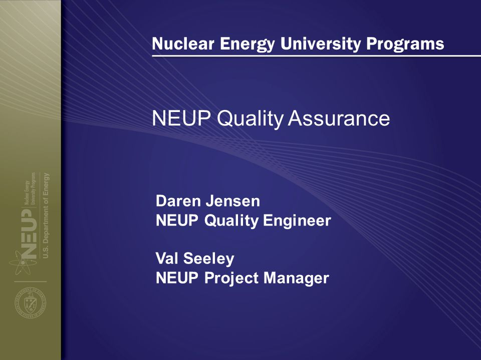 Nuclear Energy University Programs NEUP Quality Assurance Daren Jensen NEUP Quality Engineer Val Seeley NEUP Project Manager