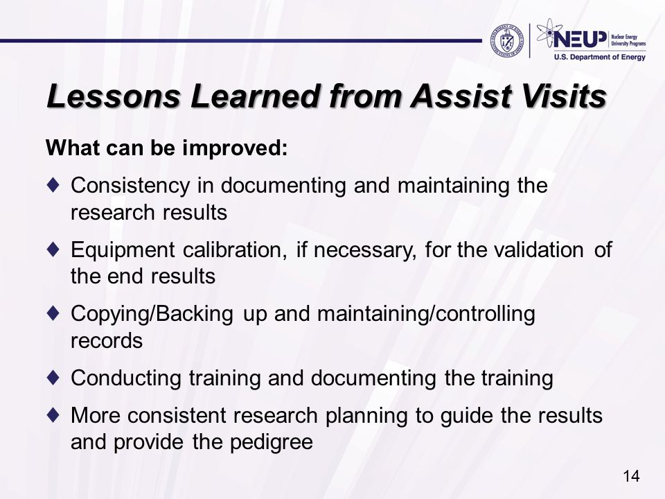 Lessons Learned from Assist Visits What can be improved: ♦Consistency in documenting and maintaining the research results ♦Equipment calibration, if necessary, for the validation of the end results ♦Copying/Backing up and maintaining/controlling records ♦Conducting training and documenting the training ♦More consistent research planning to guide the results and provide the pedigree 14