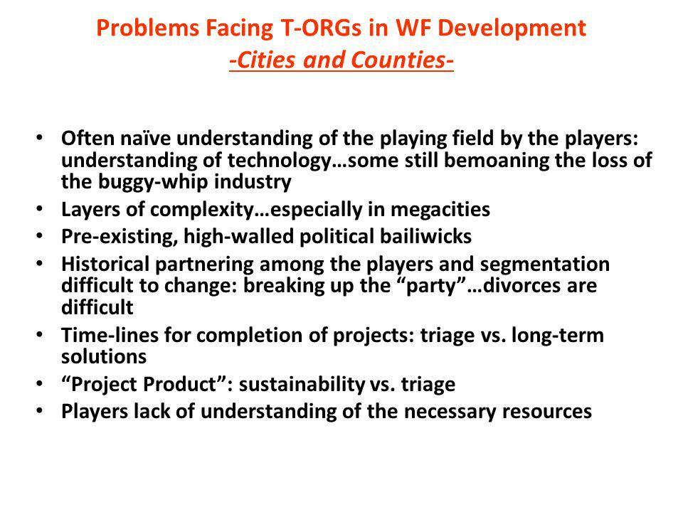 Problems Facing T-ORGs in WF Development -Cities and Counties- Often naïve understanding of the playing field by the players: understanding of technol
