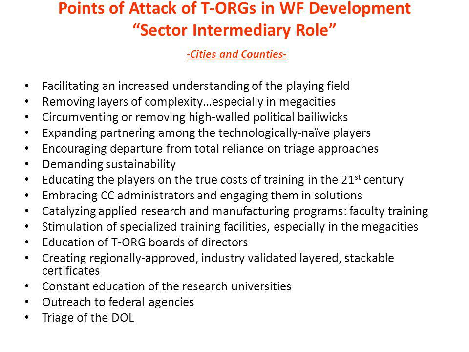 Points of Attack of T-ORGs in WF Development Sector Intermediary Role -Cities and Counties- Facilitating an increased understanding of the playing field Removing layers of complexity…especially in megacities Circumventing or removing high-walled political bailiwicks Expanding partnering among the technologically-naïve players Encouraging departure from total reliance on triage approaches Demanding sustainability Educating the players on the true costs of training in the 21 st century Embracing CC administrators and engaging them in solutions Catalyzing applied research and manufacturing programs: faculty training Stimulation of specialized training facilities, especially in the megacities Education of T-ORG boards of directors Creating regionally-approved, industry validated layered, stackable certificates Constant education of the research universities Outreach to federal agencies Triage of the DOL