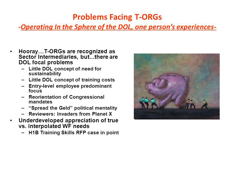 Problems Facing T-ORGs -Operating In the Sphere of the DOL, one person's experiences- Hooray…T-ORGs are recognized as Sector Intermediaries, but...there are DOL focal problems –Little DOL concept of need for sustainability –Little DOL concept of training costs –Entry-level employee predominant focus –Reorientation of Congressional mandates – Spread the Geld political mentality –Reviewers: Invaders from Planet X Underdeveloped appreciation of true vs.