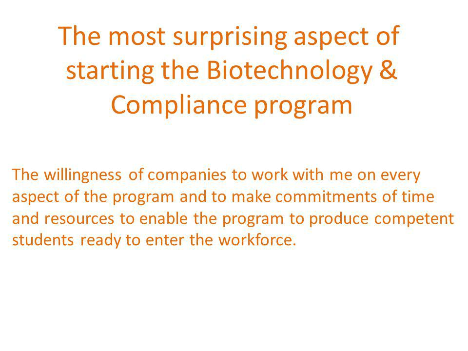 The most surprising aspect of starting the Biotechnology & Compliance program The willingness of companies to work with me on every aspect of the program and to make commitments of time and resources to enable the program to produce competent students ready to enter the workforce.