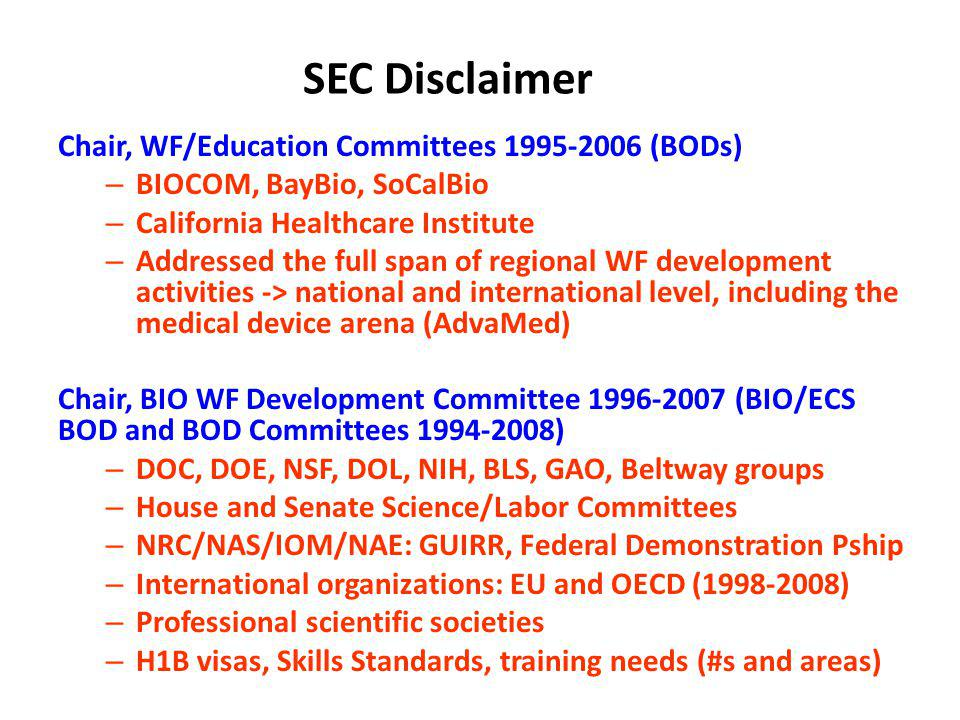 SEC Disclaimer Chair, WF/Education Committees 1995-2006 (BODs) – BIOCOM, BayBio, SoCalBio – California Healthcare Institute – Addressed the full span of regional WF development activities -> national and international level, including the medical device arena (AdvaMed) Chair, BIO WF Development Committee 1996-2007 (BIO/ECS BOD and BOD Committees 1994-2008) – DOC, DOE, NSF, DOL, NIH, BLS, GAO, Beltway groups – House and Senate Science/Labor Committees – NRC/NAS/IOM/NAE: GUIRR, Federal Demonstration Pship – International organizations: EU and OECD (1998-2008) – Professional scientific societies – H1B visas, Skills Standards, training needs (#s and areas)
