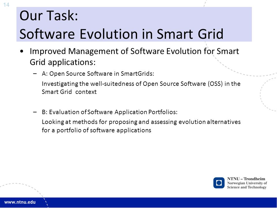 14 Our Task: Software Evolution in Smart Grid Improved Management of Software Evolution for Smart Grid applications: –A: Open Source Software in SmartGrids: Investigating the well-suitedness of Open Source Software (OSS) in the Smart Grid context –B: Evaluation of Software Application Portfolios: Looking at methods for proposing and assessing evolution alternatives for a portfolio of software applications