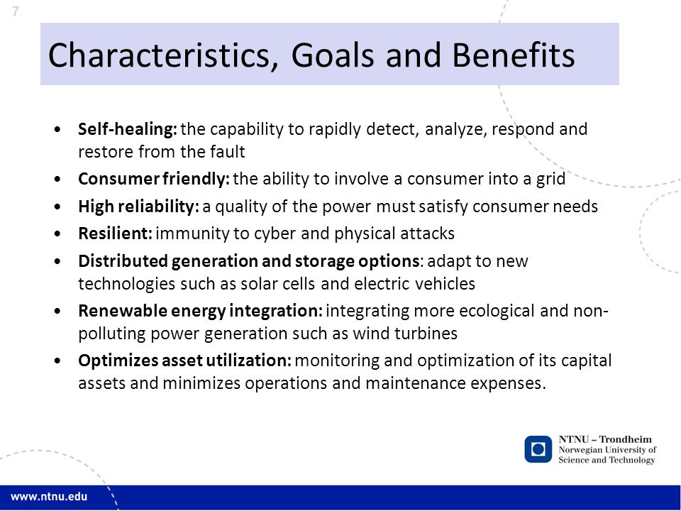 7 Characteristics, Goals and Benefits Self-healing: the capability to rapidly detect, analyze, respond and restore from the fault Consumer friendly: the ability to involve a consumer into a grid High reliability: a quality of the power must satisfy consumer needs Resilient: immunity to cyber and physical attacks Distributed generation and storage options: adapt to new technologies such as solar cells and electric vehicles Renewable energy integration: integrating more ecological and non- polluting power generation such as wind turbines Optimizes asset utilization: monitoring and optimization of its capital assets and minimizes operations and maintenance expenses.