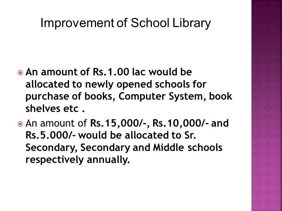  An amount of Rs.1.00 lac would be allocated to newly opened schools for purchase of books, Computer System, book shelves etc.  An amount of Rs.15,0