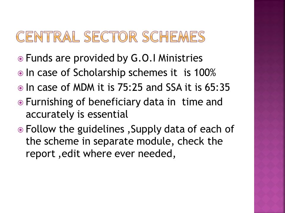  Funds are provided by G.O.I Ministries  In case of Scholarship schemes it is 100%  In case of MDM it is 75:25 and SSA it is 65:35  Furnishing of