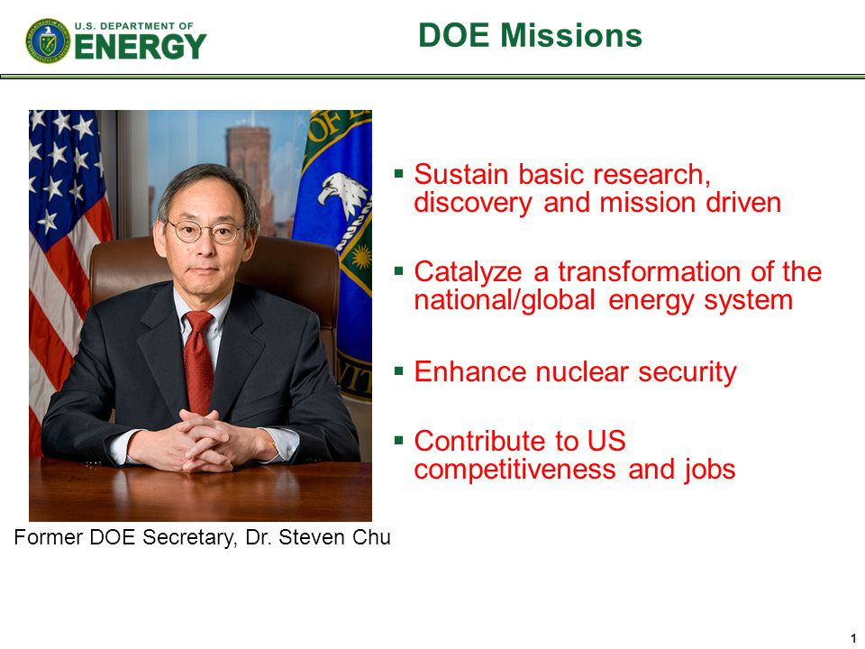DOE Missions  Sustain basic research, discovery and mission driven  Catalyze a transformation of the national/global energy system  Enhance nuclear security  Contribute to US competitiveness and jobs 1 Former DOE Secretary, Dr.