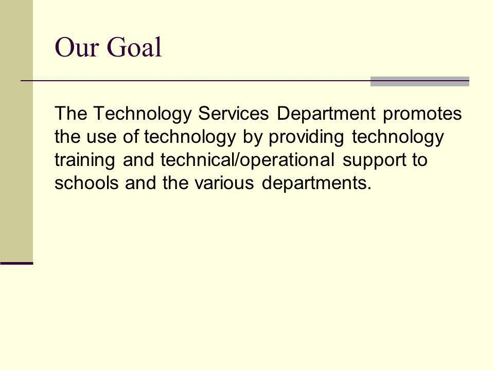Our Goal The Technology Services Department promotes the use of technology by providing technology training and technical/operational support to schools and the various departments.