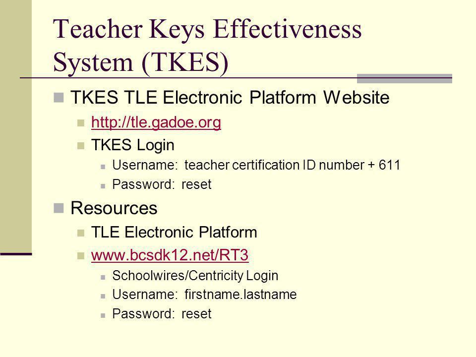 Teacher Keys Effectiveness System (TKES) TKES TLE Electronic Platform Website http://tle.gadoe.org TKES Login Username: teacher certification ID number + 611 Password: reset Resources TLE Electronic Platform www.bcsdk12.net/RT3 Schoolwires/Centricity Login Username: firstname.lastname Password: reset