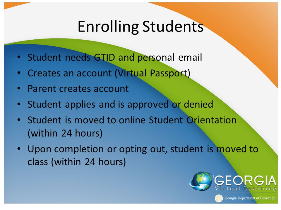 Enrolling Students Student needs GTID and personal email Creates an account (Virtual Passport) Parent creates account Student applies and is approved or denied Student is moved to online Student Orientation (within 24 hours) Upon completion or opting out, student is moved to class (within 24 hours)