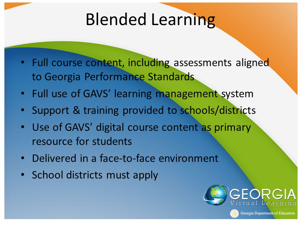 Blended Learning Full course content, including assessments aligned to Georgia Performance Standards Full use of GAVS' learning management system Support & training provided to schools/districts Use of GAVS' digital course content as primary resource for students Delivered in a face-to-face environment School districts must apply