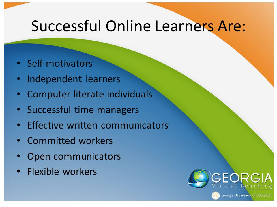 Successful Online Learners Are: Self-motivators Independent learners Computer literate individuals Successful time managers Effective written communicators Committed workers Open communicators Flexible workers