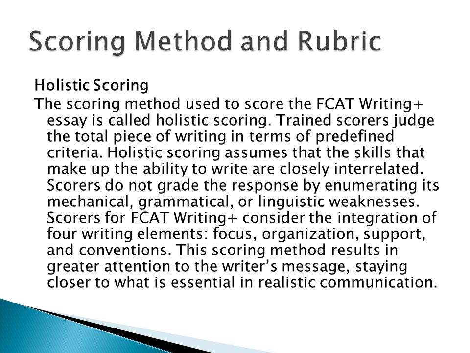 Holistic Scoring The scoring method used to score the FCAT Writing+ essay is called holistic scoring. Trained scorers judge the total piece of writing