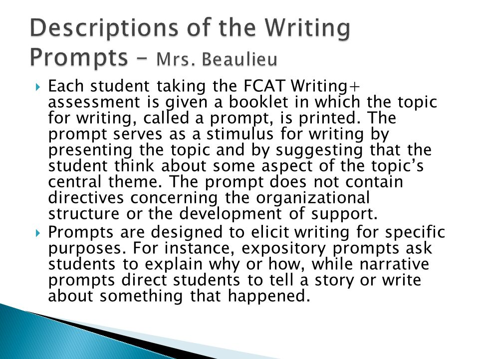  Each student taking the FCAT Writing+ assessment is given a booklet in which the topic for writing, called a prompt, is printed. The prompt serves a