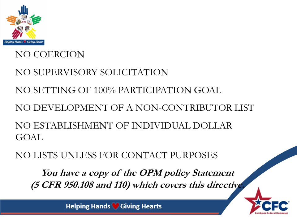 Helping Hands Giving Hearts NO COERCION NO SUPERVISORY SOLICITATION NO SETTING OF 100% PARTICIPATION GOAL NO DEVELOPMENT OF A NON-CONTRIBUTOR LIST NO ESTABLISHMENT OF INDIVIDUAL DOLLAR GOAL NO LISTS UNLESS FOR CONTACT PURPOSES You have a copy of the OPM policy Statement (5 CFR 950.108 and 110) which covers this directive.