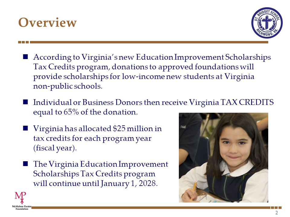 2 Overview According to Virginia's new Education Improvement Scholarships Tax Credits program, donations to approved foundations will provide scholarships for low-income new students at Virginia non-public schools.