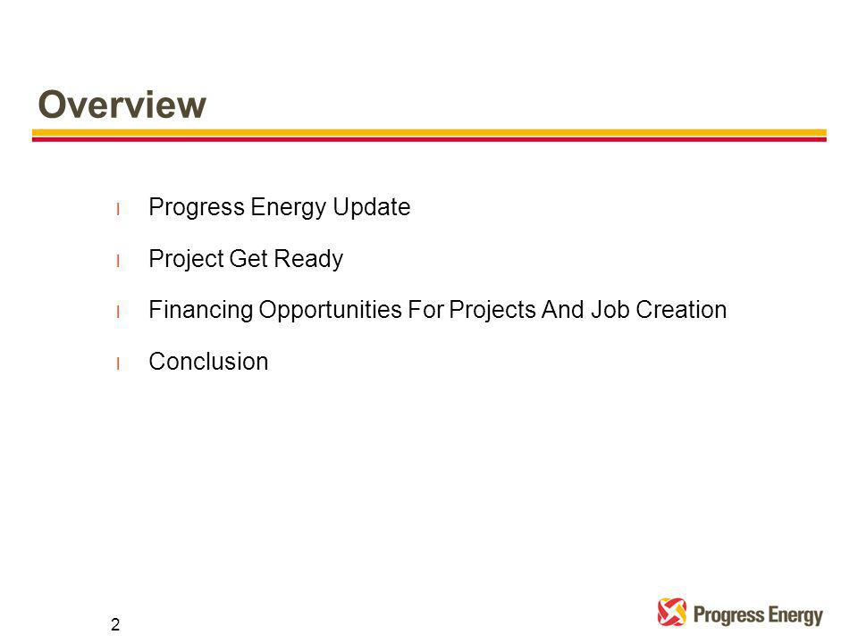 Overview l Progress Energy Update l Project Get Ready l Financing Opportunities For Projects And Job Creation l Conclusion 2