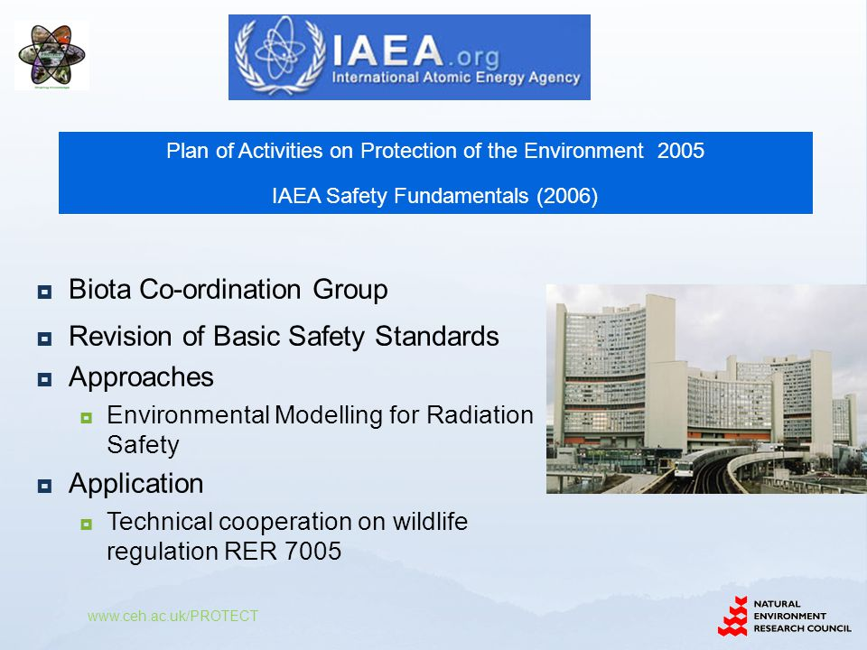  Biota Co-ordination Group  Revision of Basic Safety Standards  Approaches  Environmental Modelling for Radiation Safety  Application  Technical cooperation on wildlife regulation RER 7005 www.ceh.ac.uk/PROTECT Plan of Activities on Protection of the Environment 2005 IAEA Safety Fundamentals (2006)