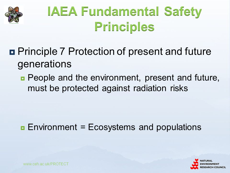  Principle 7 Protection of present and future generations  People and the environment, present and future, must be protected against radiation risks  Environment = Ecosystems and populations www.ceh.ac.uk/PROTECT