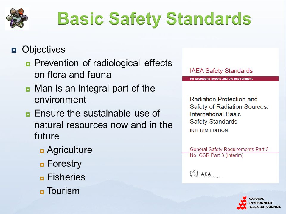  Objectives  Prevention of radiological effects on flora and fauna  Man is an integral part of the environment  Ensure the sustainable use of natural resources now and in the future  Agriculture  Forestry  Fisheries  Tourism