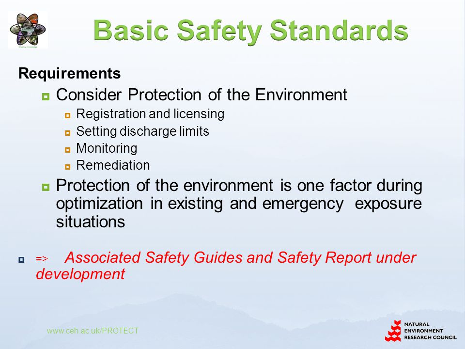 Requirements  Consider Protection of the Environment  Registration and licensing  Setting discharge limits  Monitoring  Remediation  Protection of the environment is one factor during optimization in existing and emergency exposure situations  => Associated Safety Guides and Safety Report under development www.ceh.ac.uk/PROTECT
