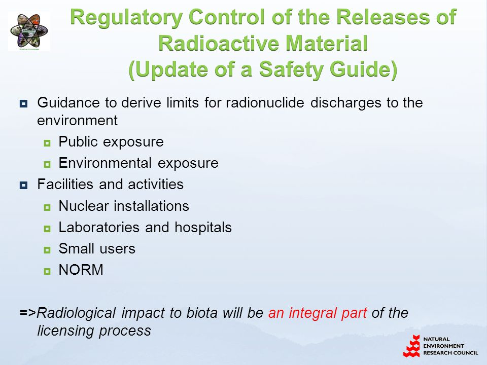  Guidance to derive limits for radionuclide discharges to the environment  Public exposure  Environmental exposure  Facilities and activities  Nuclear installations  Laboratories and hospitals  Small users  NORM =>Radiological impact to biota will be an integral part of the licensing process