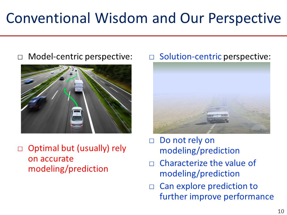 Conventional Wisdom and Our Perspective □Model-centric perspective: Model the future, then optimize accordingly. □Optimal but (usually) rely on accura