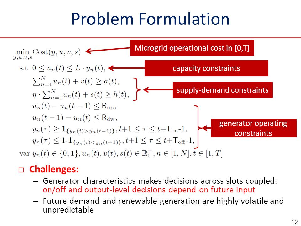 Problem Formulation □Challenges: – Generator characteristics makes decisions across slots coupled: on/off and output-level decisions depend on future input – Future demand and renewable generation are highly volatile and unpredictable 12 Microgrid operational cost in [0,T] generator operating constraints supply-demand constraints capacity constraints