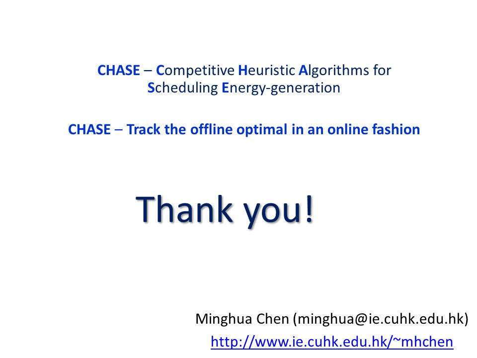 Minghua Chen (minghua@ie.cuhk.edu.hk) http://www.ie.cuhk.edu.hk/~mhchen Thank you! CHASE – Competitive Heuristic Algorithms for Scheduling Energy-gene