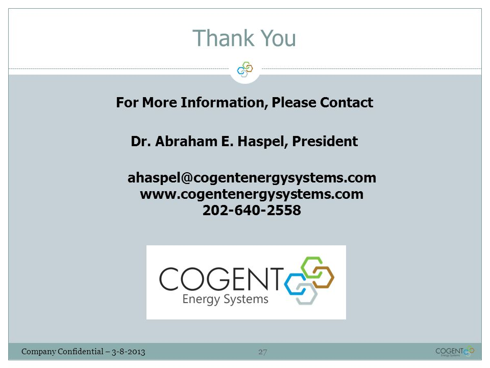 27 Company Confidential – 3-8-2013 Thank You For More Information, Please Contact Dr. Abraham E. Haspel, President ahaspel@cogentenergysystems.com www