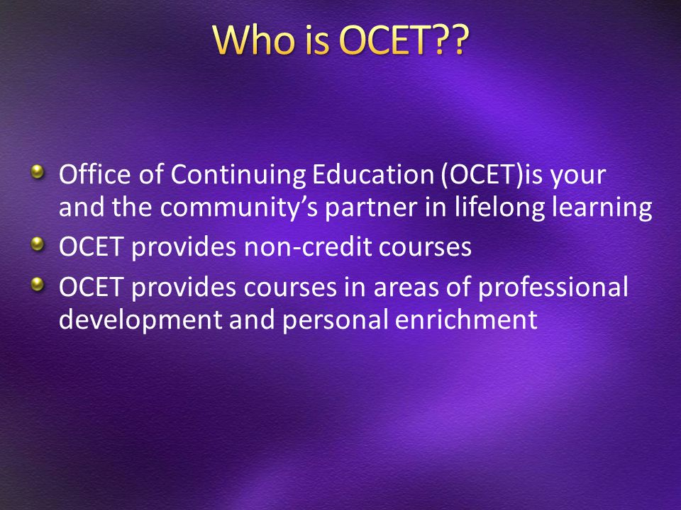 Office of Continuing Education (OCET)is your and the community's partner in lifelong learning OCET provides non-credit courses OCET provides courses i
